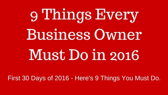 9 Things Every Small Business Owner Must Do The First 30 Days of 2016